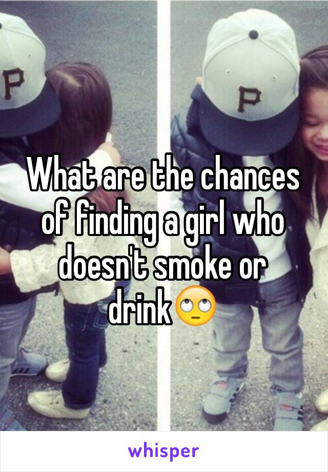 What are the chances of finding a girl who doesn't smoke or drink🙄
