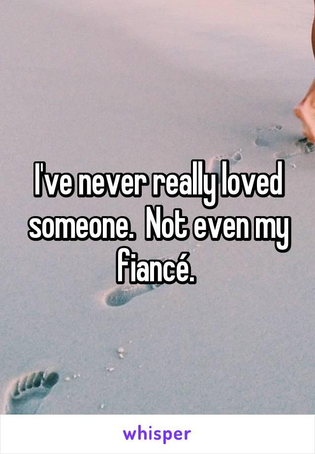 I've never really loved someone.  Not even my fiancé.