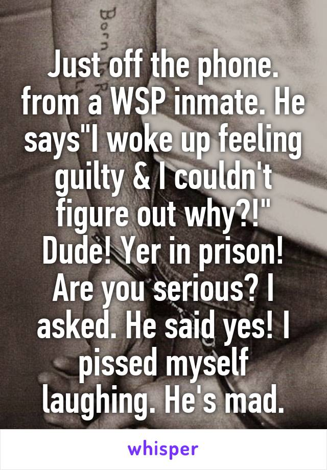 "Just off the phone. from a WSP inmate. He says""I woke up feeling guilty & I couldn't figure out why?!"" Dude! Yer in prison! Are you serious? I asked. He said yes! I pissed myself laughing. He's mad."