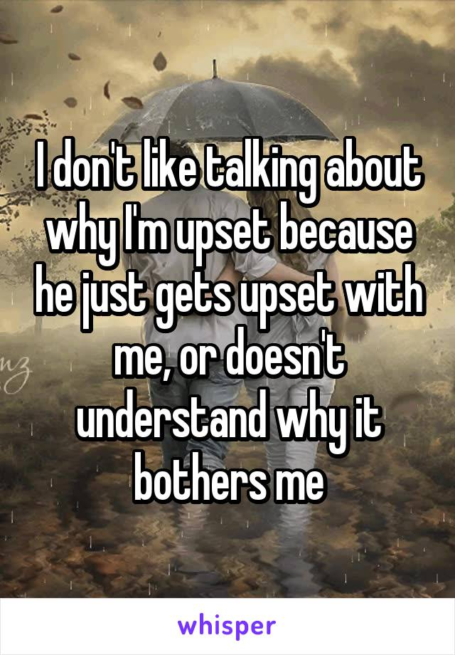 I don't like talking about why I'm upset because he just gets upset with me, or doesn't understand why it bothers me