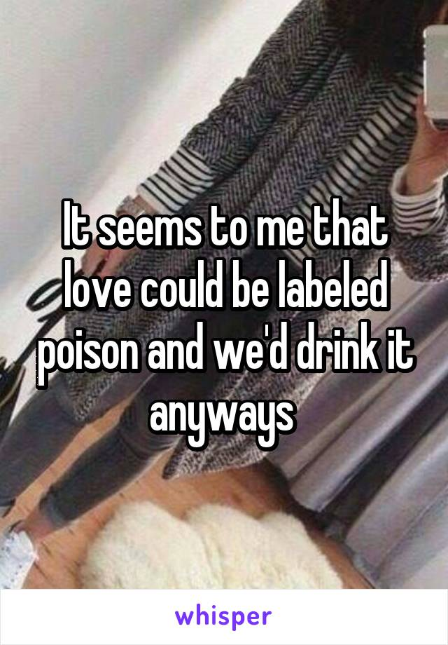 It seems to me that love could be labeled poison and we'd drink it anyways