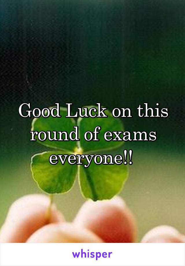 Good Luck on this round of exams everyone!!