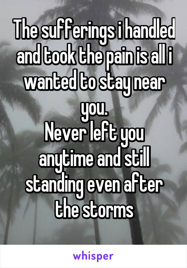 The sufferings i handled and took the pain is all i wanted to stay near you. Never left you anytime and still standing even after the storms