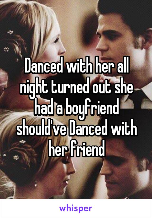 Danced with her all night turned out she had a boyfriend should've Danced with her friend