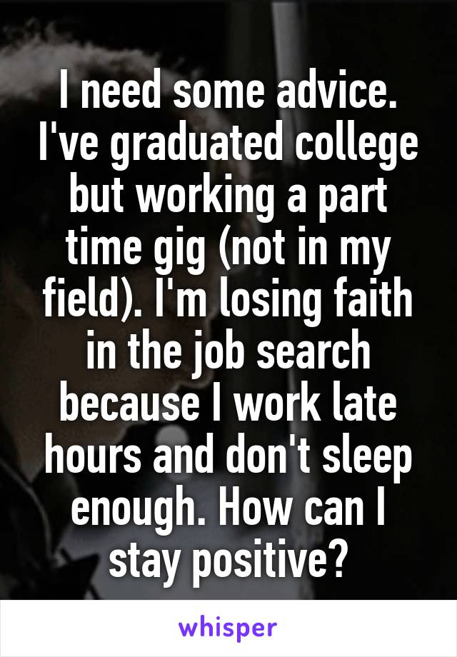 I need some advice. I've graduated college but working a part time gig (not in my field). I'm losing faith in the job search because I work late hours and don't sleep enough. How can I stay positive?