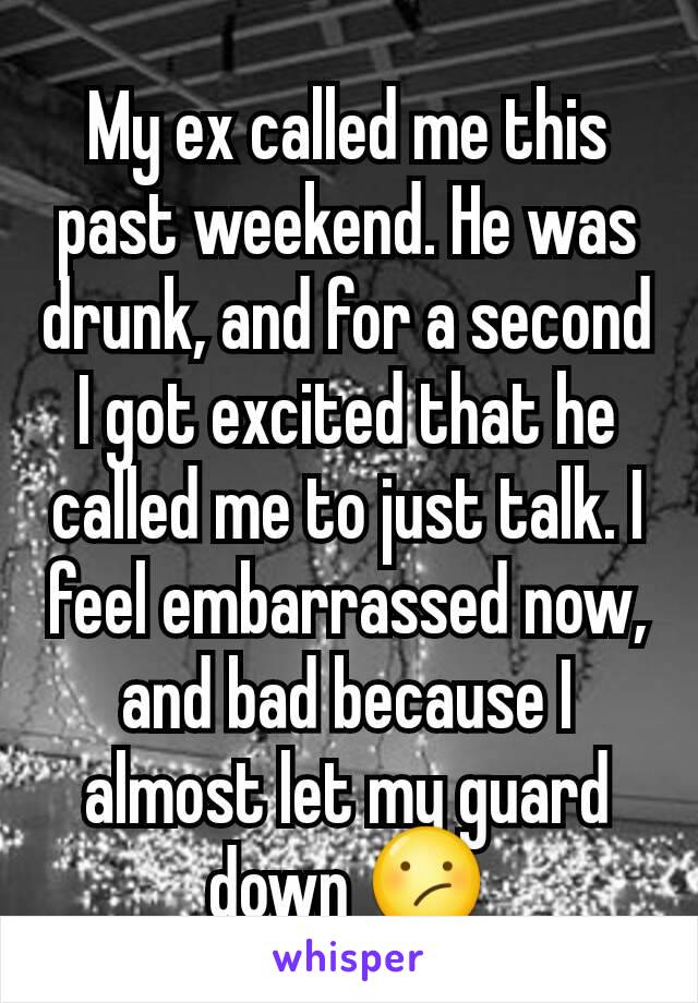My ex called me this past weekend. He was drunk, and for a second I got excited that he called me to just talk. I feel embarrassed now, and bad because I almost let my guard down 😕