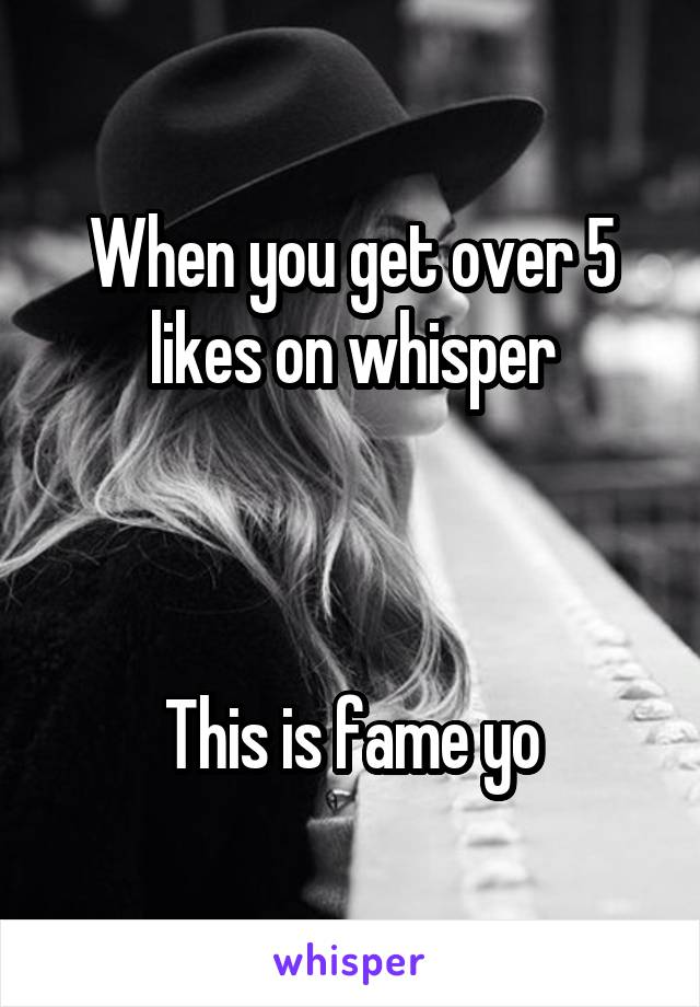 When you get over 5 likes on whisper    This is fame yo