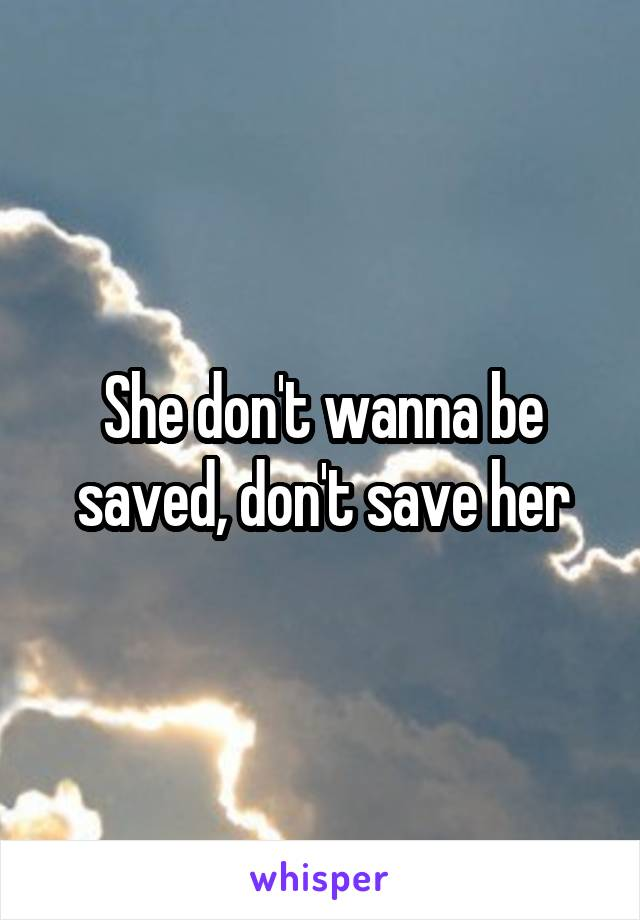 She don't wanna be saved, don't save her