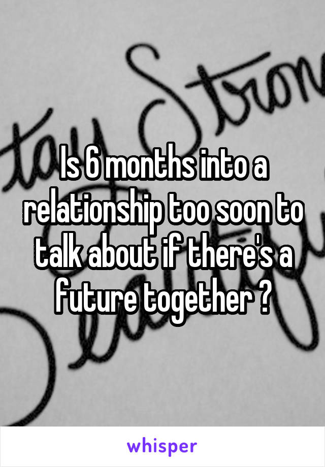 Is 6 months into a relationship too soon to talk about if there's a future together ?