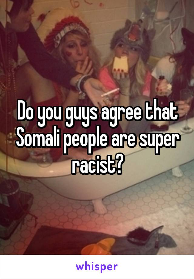 Do you guys agree that Somali people are super racist?