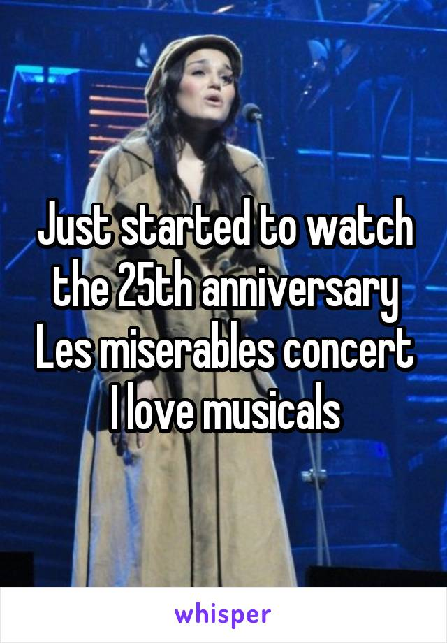 Just started to watch the 25th anniversary Les miserables concert I love musicals