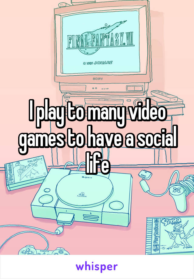 I play to many video games to have a social life