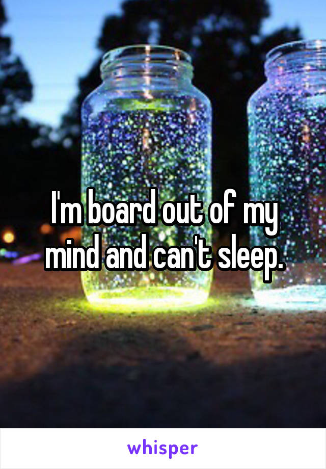 I'm board out of my mind and can't sleep.