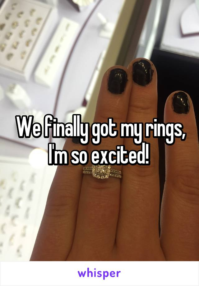 We finally got my rings, I'm so excited!