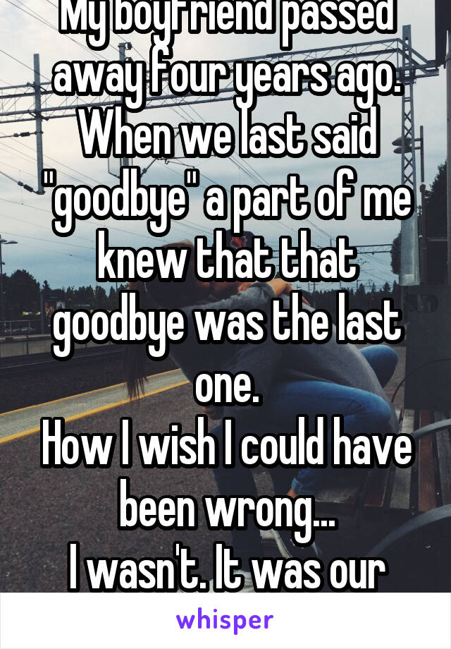 "My boyfriend passed away four years ago. When we last said ""goodbye"" a part of me knew that that goodbye was the last one. How I wish I could have been wrong... I wasn't. It was our last ""Goodbye""..."