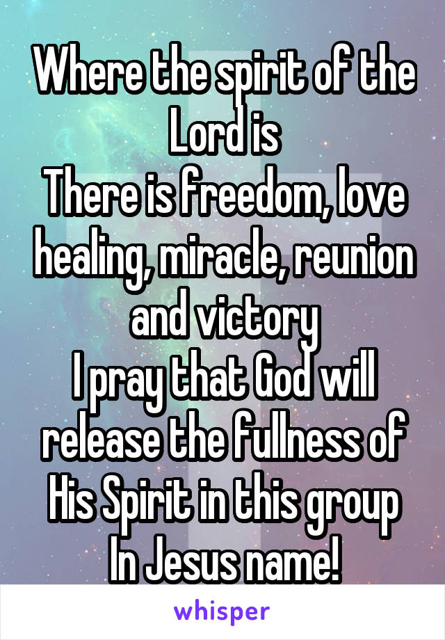 Where the spirit of the Lord is There is freedom, love healing, miracle, reunion and victory I pray that God will release the fullness of His Spirit in this group In Jesus name!