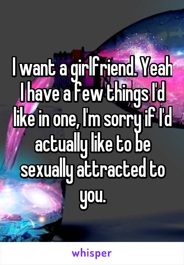 I want a girlfriend. Yeah I have a few things I'd like in one, I'm sorry if I'd actually like to be sexually attracted to you.