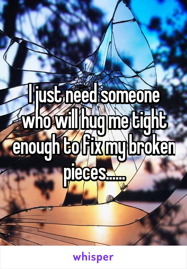 I just need someone who will hug me tight enough to fix my broken pieces......