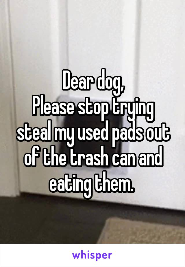 Dear dog, Please stop trying steal my used pads out of the trash can and eating them.