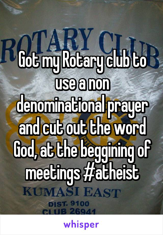 Got my Rotary club to use a non denominational prayer and cut out the word God, at the beggining of meetings #atheist