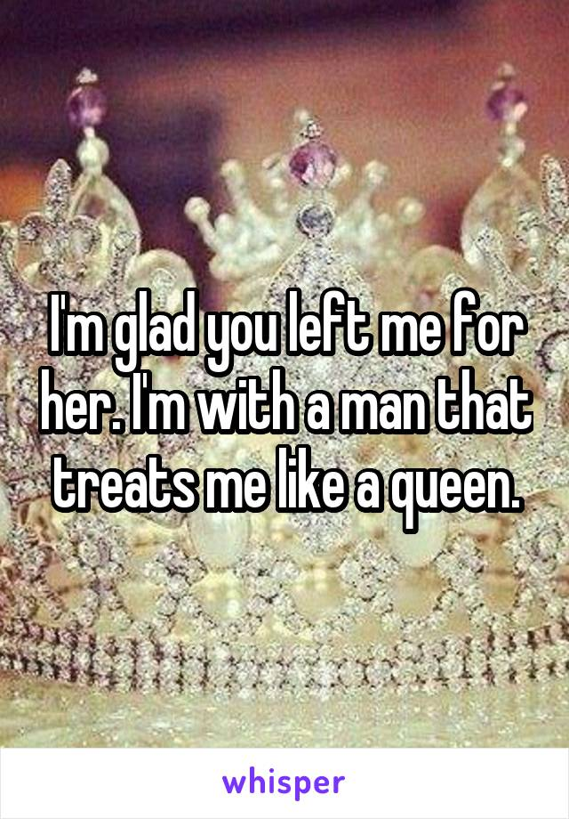 I'm glad you left me for her. I'm with a man that treats me like a queen.