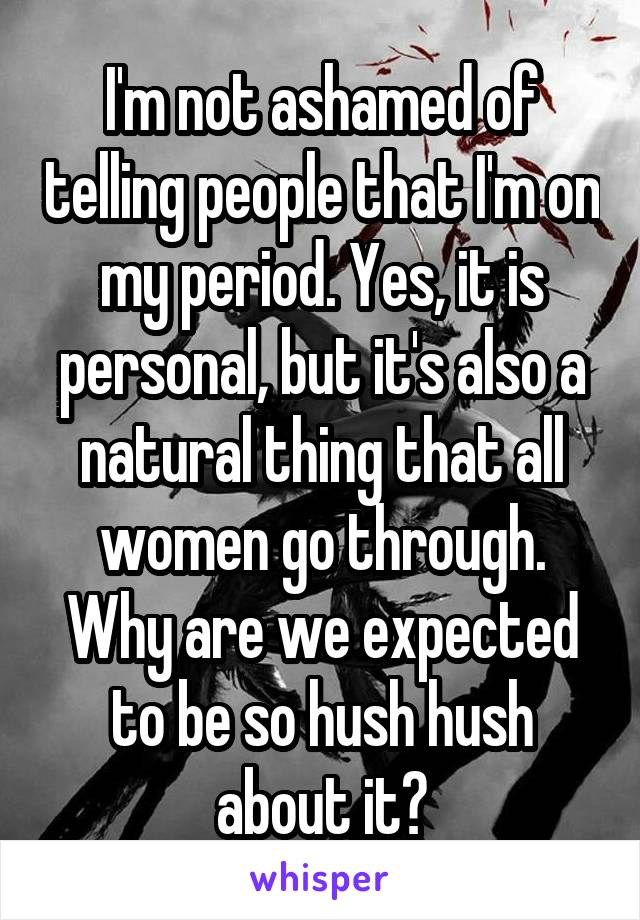 I'm not ashamed of telling people that I'm on my period. Yes, it is personal, but it's also a natural thing that all women go through. Why are we expected to be so hush hush about it?