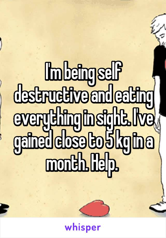 I'm being self destructive and eating everything in sight. I've gained close to 5 kg in a month. Help.
