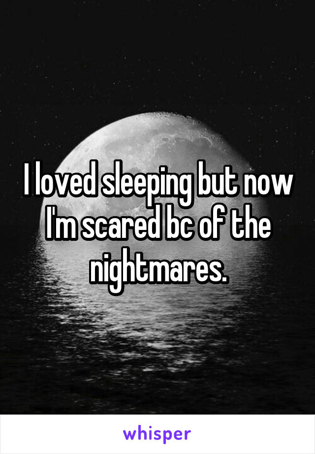 I loved sleeping but now I'm scared bc of the nightmares.