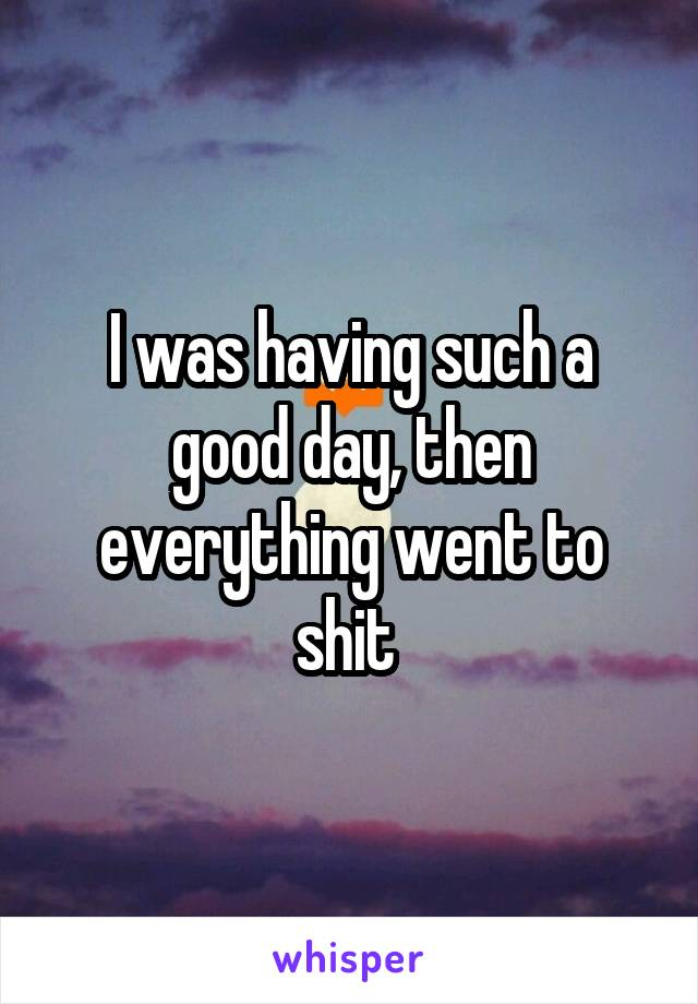 I was having such a good day, then everything went to shit