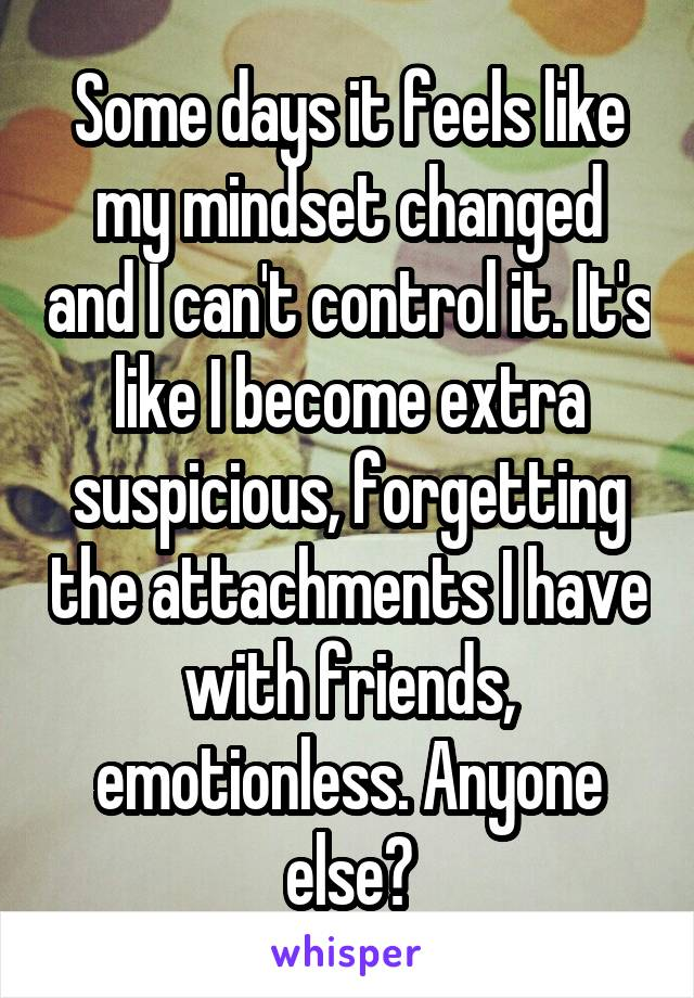 Some days it feels like my mindset changed and I can't control it. It's like I become extra suspicious, forgetting the attachments I have with friends, emotionless. Anyone else?