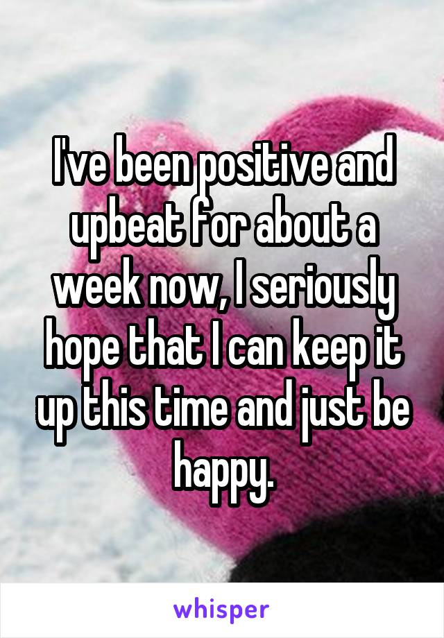 I've been positive and upbeat for about a week now, I seriously hope that I can keep it up this time and just be happy.