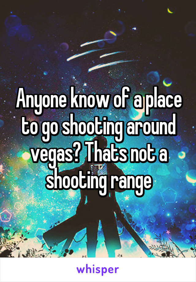 Anyone know of a place to go shooting around vegas? Thats not a shooting range