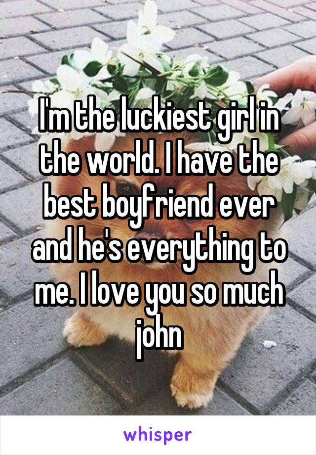 I'm the luckiest girl in the world. I have the best boyfriend ever and he's everything to me. I love you so much john