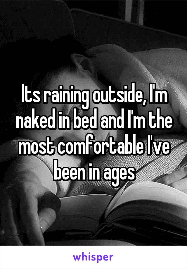 Its raining outside, I'm naked in bed and I'm the most comfortable I've been in ages