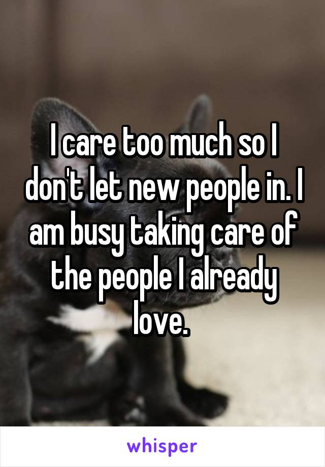 I care too much so I don't let new people in. I am busy taking care of the people I already love.