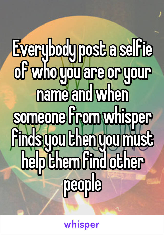 Everybody post a selfie of who you are or your name and when someone from whisper finds you then you must help them find other people