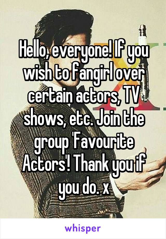 Hello, everyone! If you wish to fangirl over certain actors, TV shows, etc. Join the group 'Favourite Actors'! Thank you if you do. x
