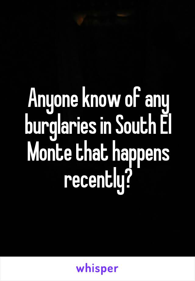 Anyone know of any burglaries in South El Monte that happens recently?