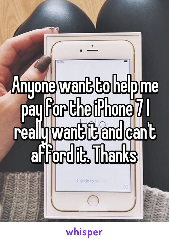 Anyone want to help me pay for the iPhone 7 I really want it and can't afford it. Thanks