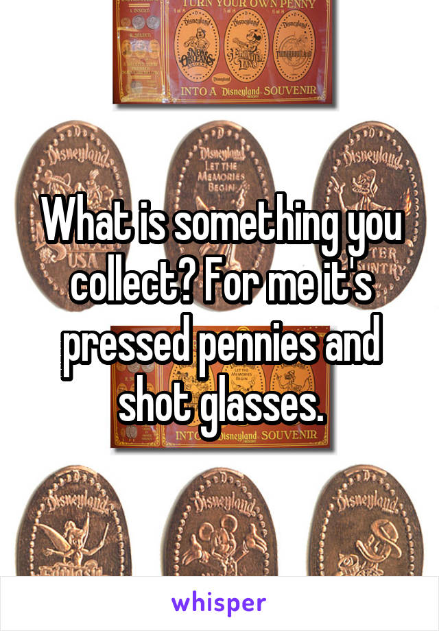 What is something you collect? For me it's pressed pennies and shot glasses.