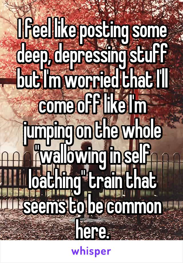 "I feel like posting some deep, depressing stuff but I'm worried that I'll come off like I'm jumping on the whole ""wallowing in self loathing"" train that seems to be common here."