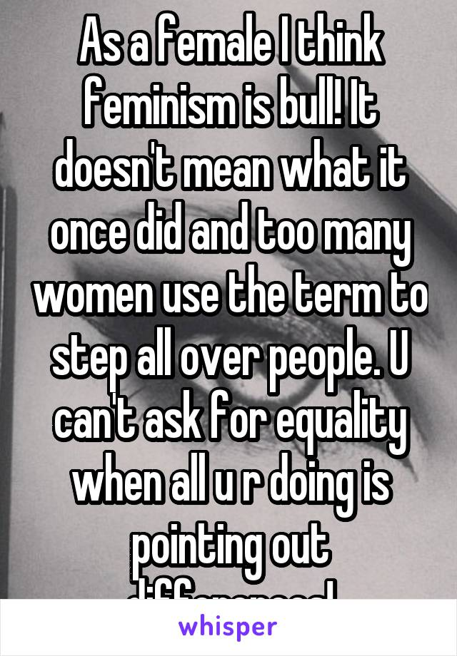 As a female I think feminism is bull! It doesn't mean what it once did and too many women use the term to step all over people. U can't ask for equality when all u r doing is pointing out differences!