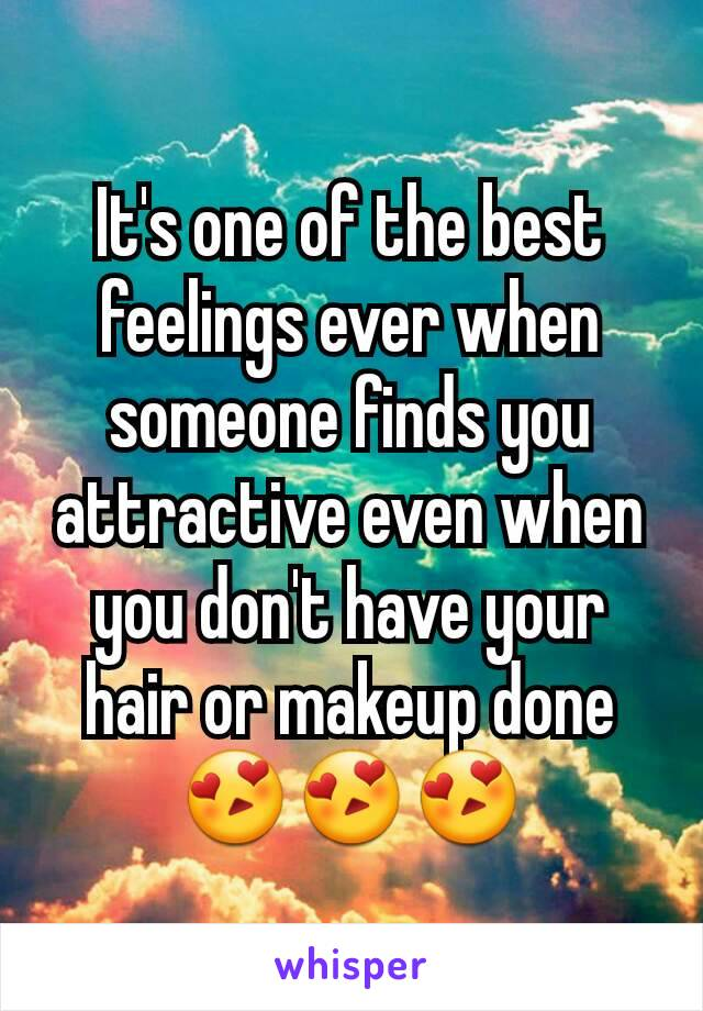 It's one of the best feelings ever when someone finds you attractive even when you don't have your hair or makeup done 😍😍😍