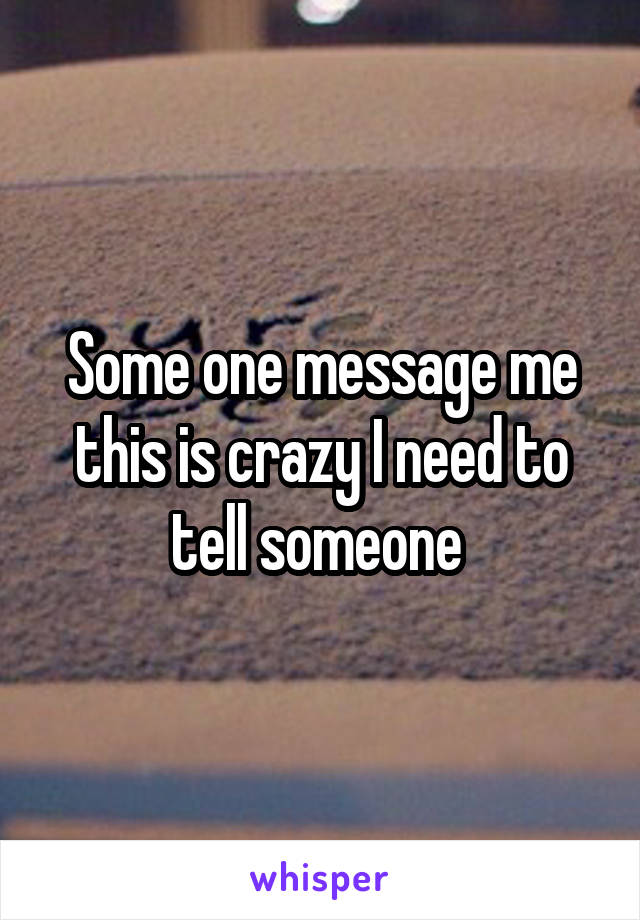 Some one message me this is crazy I need to tell someone