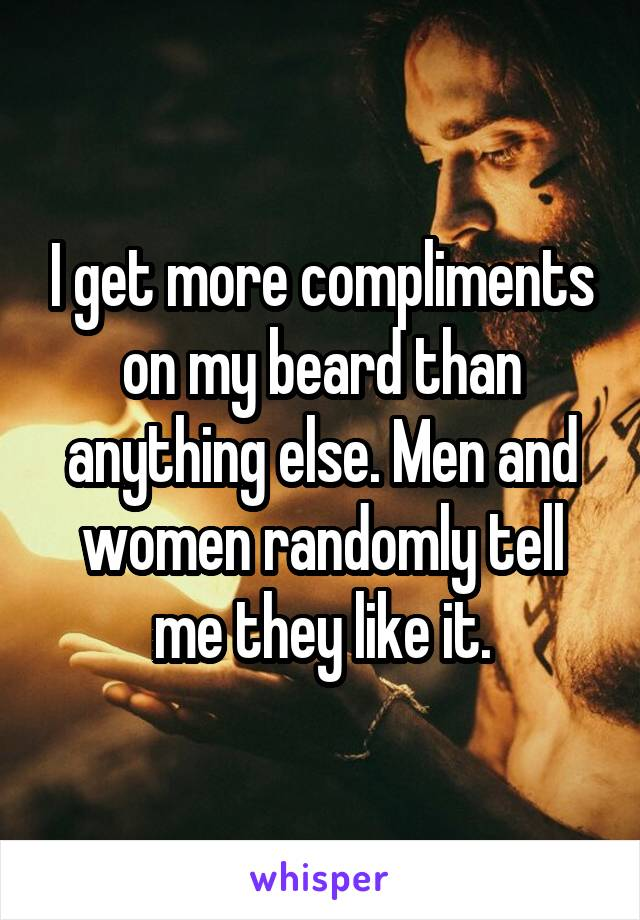 I get more compliments on my beard than anything else. Men and women randomly tell me they like it.