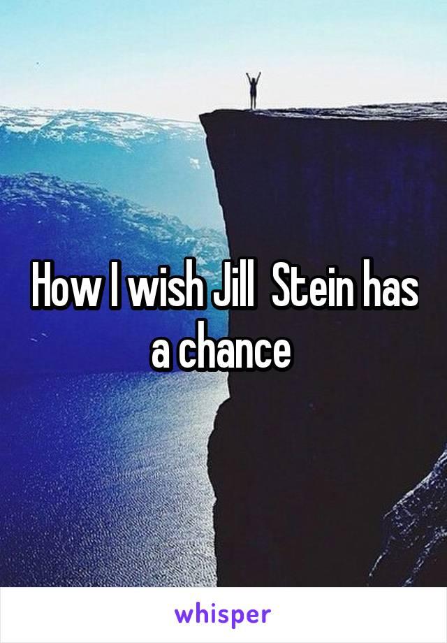 How I wish Jill  Stein has a chance
