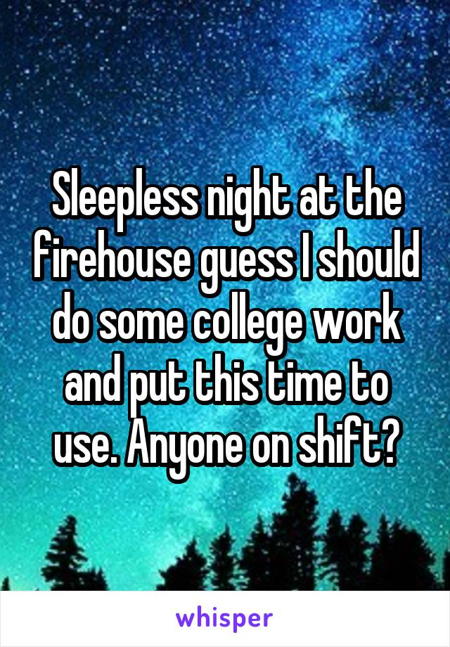 Sleepless night at the firehouse guess I should do some college work and put this time to use. Anyone on shift?