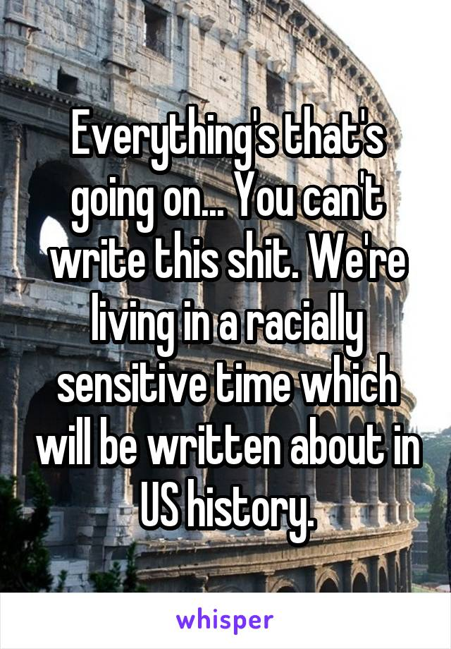 Everything's that's going on... You can't write this shit. We're living in a racially sensitive time which will be written about in US history.