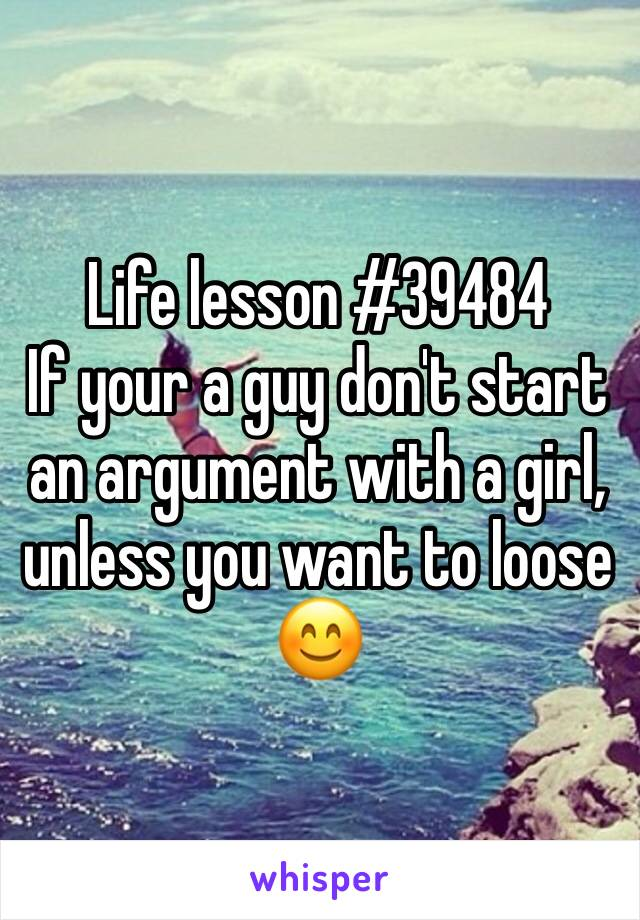 Life lesson #39484 If your a guy don't start an argument with a girl, unless you want to loose 😊