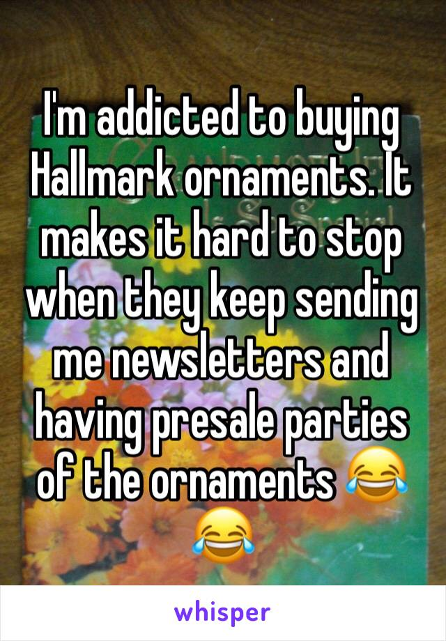 I'm addicted to buying Hallmark ornaments. It makes it hard to stop when they keep sending me newsletters and having presale parties of the ornaments 😂😂